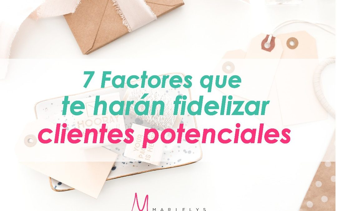 7 Factores que te harán Fidelizar Clientes Potenciales