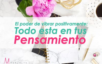El poder de vibrar positivamente: todo esta un tus pensamientos